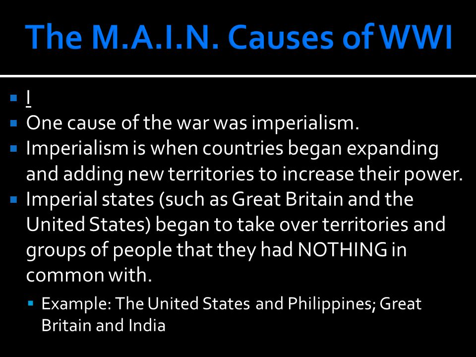 II  One cause of the war was imperialism.  Imperialism is when countries began expanding and adding new territories to increase their power.  Imp
