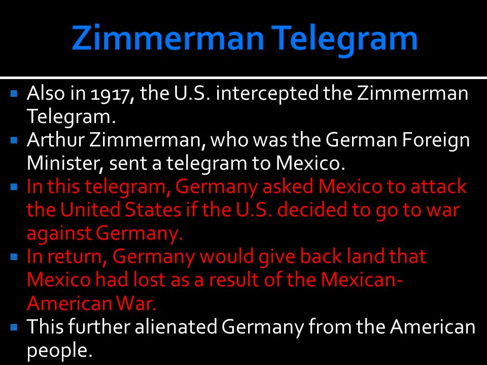  Also in 1917, the U.S. intercepted the Zimmerman Telegram.  Arthur Zimmerman, who was the German Foreign Minister, sent a telegram to Mexico.  In