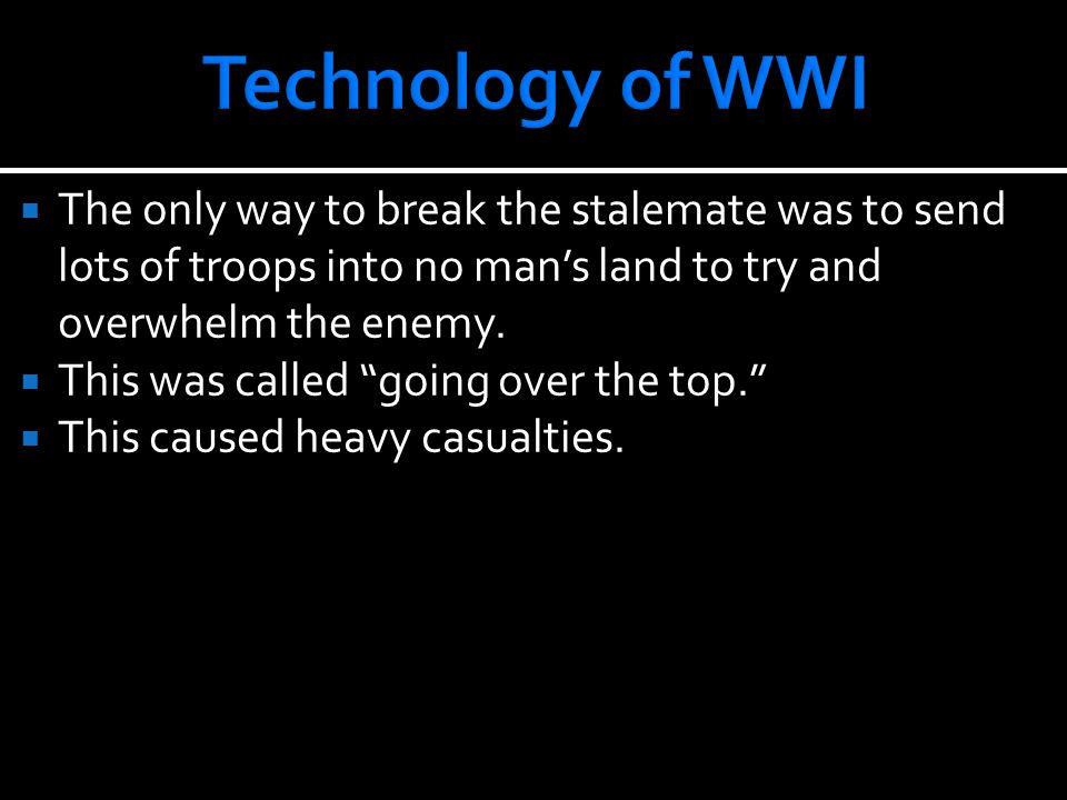 """ The only way to break the stalemate was to send lots of troops into no man's land to try and overwhelm the enemy.  This was called """"going over the"""