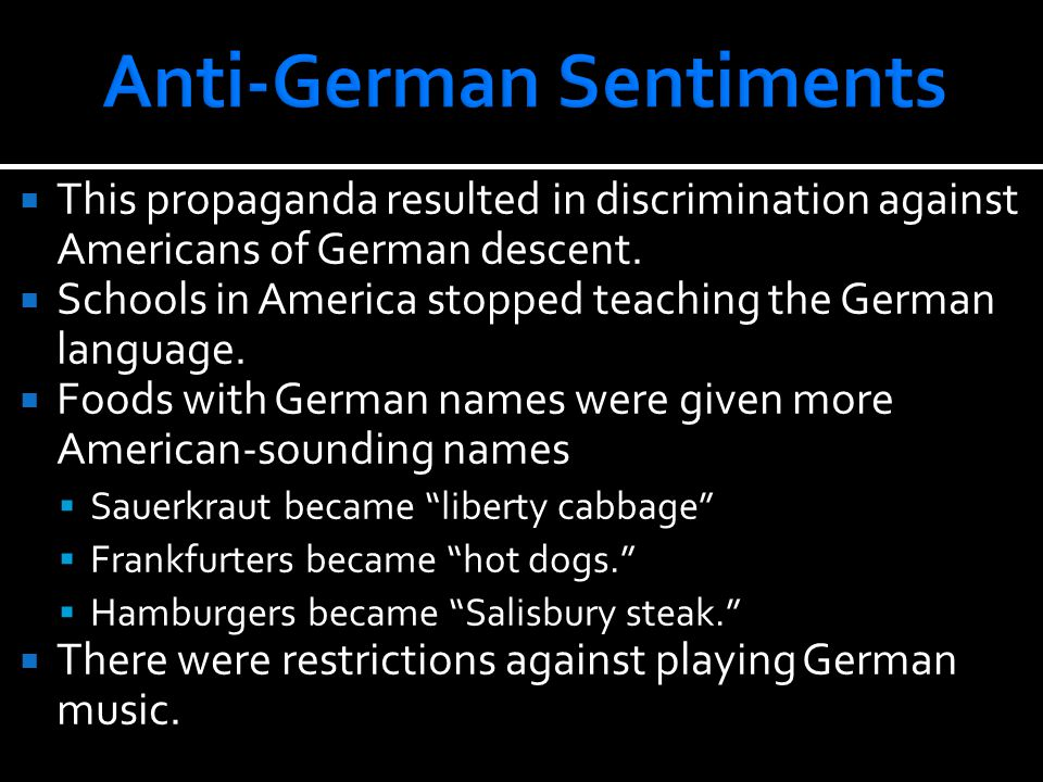  This propaganda resulted in discrimination against Americans of German descent.  Schools in America stopped teaching the German language.  Foods w