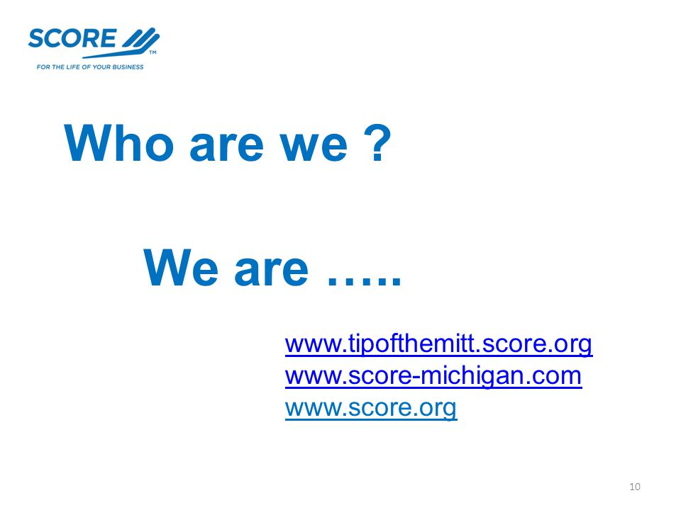 Who are we We are ….. 10 www.tipofthemitt.score.org www.score-michigan.com www.score.org