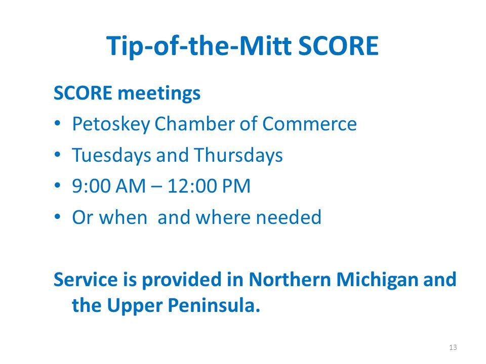 Tip-of-the-Mitt SCORE SCORE meetings Petoskey Chamber of Commerce Tuesdays and Thursdays 9:00 AM – 12:00 PM Or when and where needed Service is provided in Northern Michigan and the Upper Peninsula.