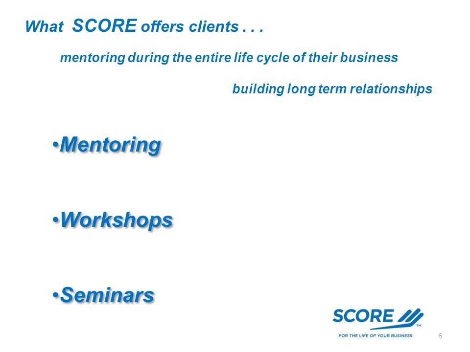 What SCORE offers clients... mentoring during the entire life cycle of their business Mentoring Workshops Seminars Mentoring Workshops Seminars buildi