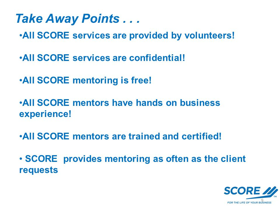 Take Away Points... All SCORE services are provided by volunteers! All SCORE services are confidential! All SCORE mentoring is free! All SCORE mentors