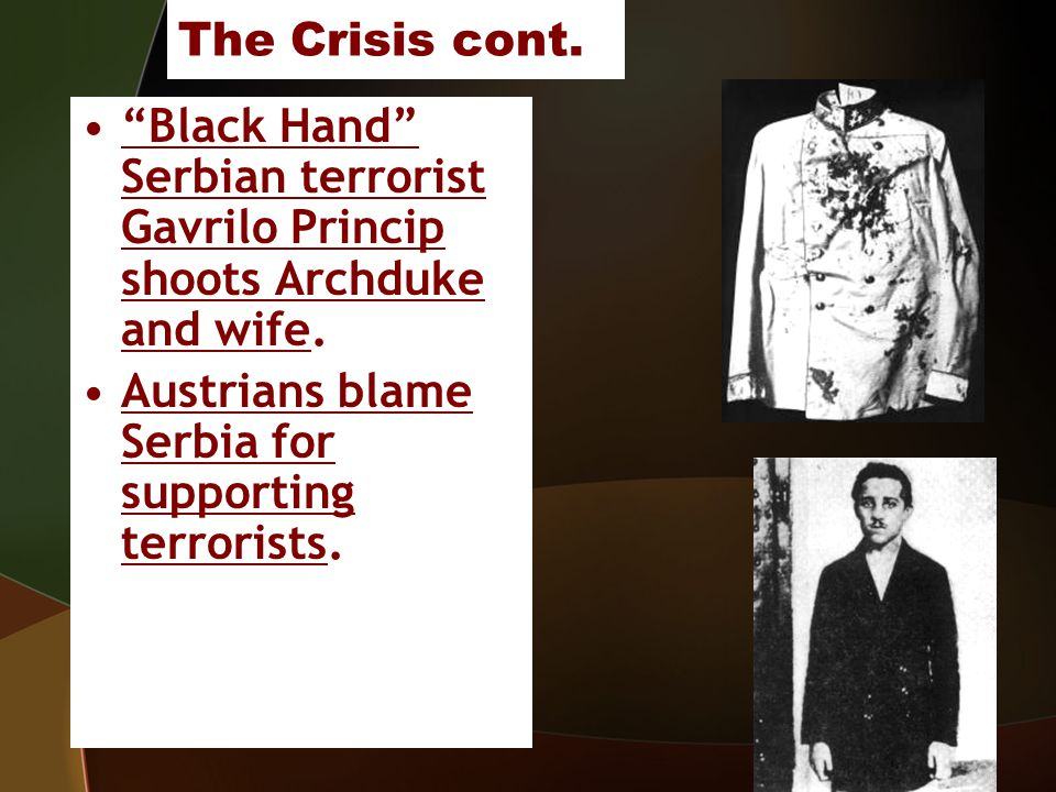 The Crisis cont. Black Hand Serbian terrorist Gavrilo Princip shoots Archduke and wife.