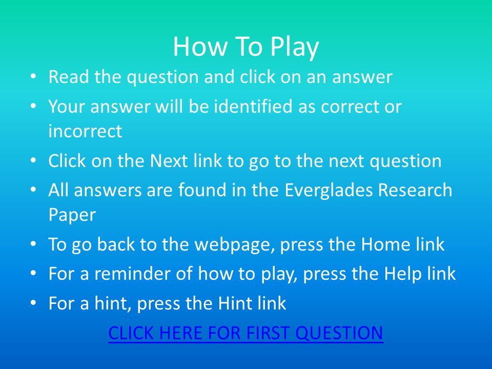 How To Play Read the question and click on an answer Your answer will be identified as correct or incorrect Click on the Next link to go to the next question All answers are found in the Everglades Research Paper To go back to the webpage, press the Home link For a reminder of how to play, press the Help link For a hint, press the Hint link CLICK HERE FOR FIRST QUESTION