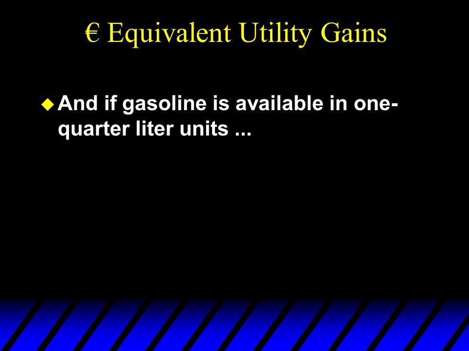  And if gasoline is available in one- quarter liter units... € Equivalent Utility Gains