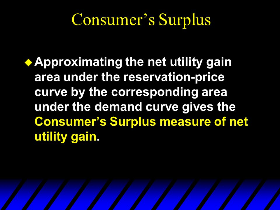  Approximating the net utility gain area under the reservation-price curve by the corresponding area under the demand curve gives the Consumer's Surplus measure of net utility gain.