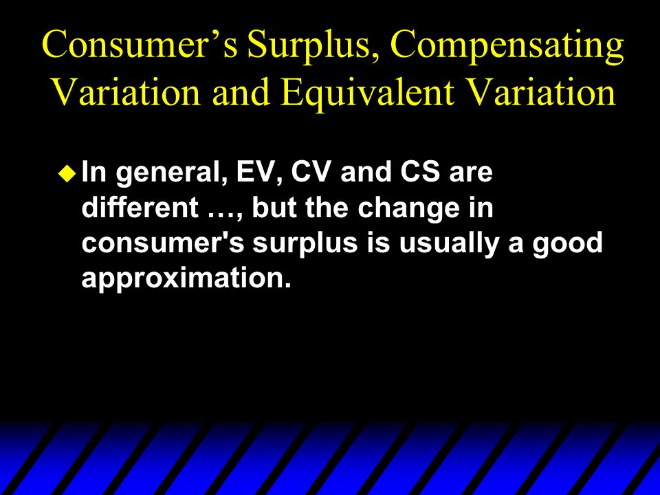  In general, EV, CV and CS are different …, but the change in consumer s surplus is usually a good approximation.