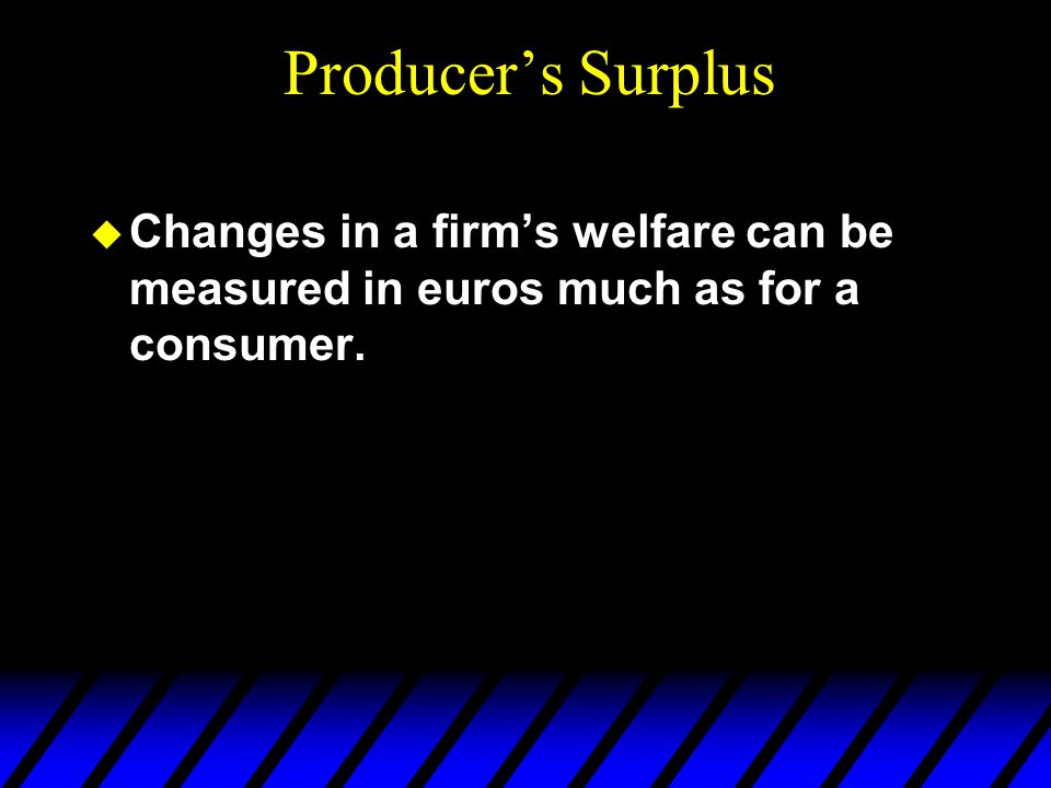  Changes in a firm's welfare can be measured in euros much as for a consumer. Producer's Surplus