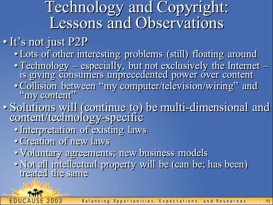 13 Technology and Copyright: Lessons and Observations It's not just P2P Lots of other interesting problems (still) floating around Technology – especially, but not exclusively the Internet – is giving consumers unprecedented power over content Collision between my computer/television/wiring and my content Solutions will (continue to) be multi-dimensional and content/technology-specific Interpretation of existing laws Creation of new laws Voluntary agreements; new business models Not all intellectual property will be (can be; has been) treated the same It's not just P2P Lots of other interesting problems (still) floating around Technology – especially, but not exclusively the Internet – is giving consumers unprecedented power over content Collision between my computer/television/wiring and my content Solutions will (continue to) be multi-dimensional and content/technology-specific Interpretation of existing laws Creation of new laws Voluntary agreements; new business models Not all intellectual property will be (can be; has been) treated the same