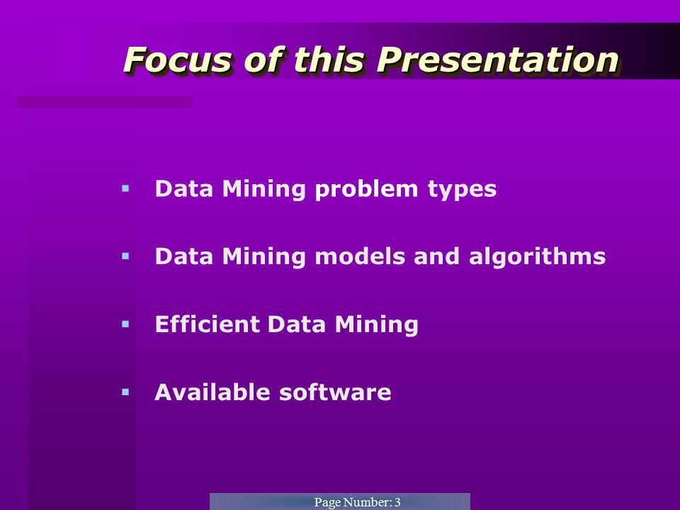 Page Number: 3 Focus of this Presentation Focus of this Presentation  Data Mining problem types  Data Mining models and algorithms  Efficient Data