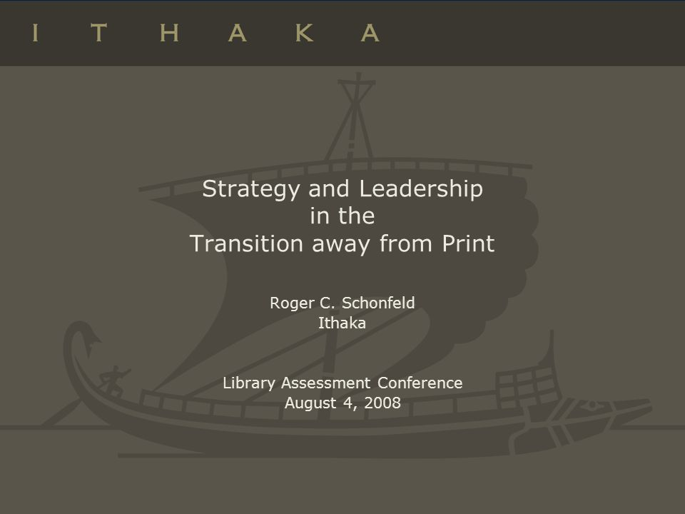 Strategy and Leadership in the Transition away from Print Roger C. Schonfeld Ithaka Library Assessment Conference August 4, 2008