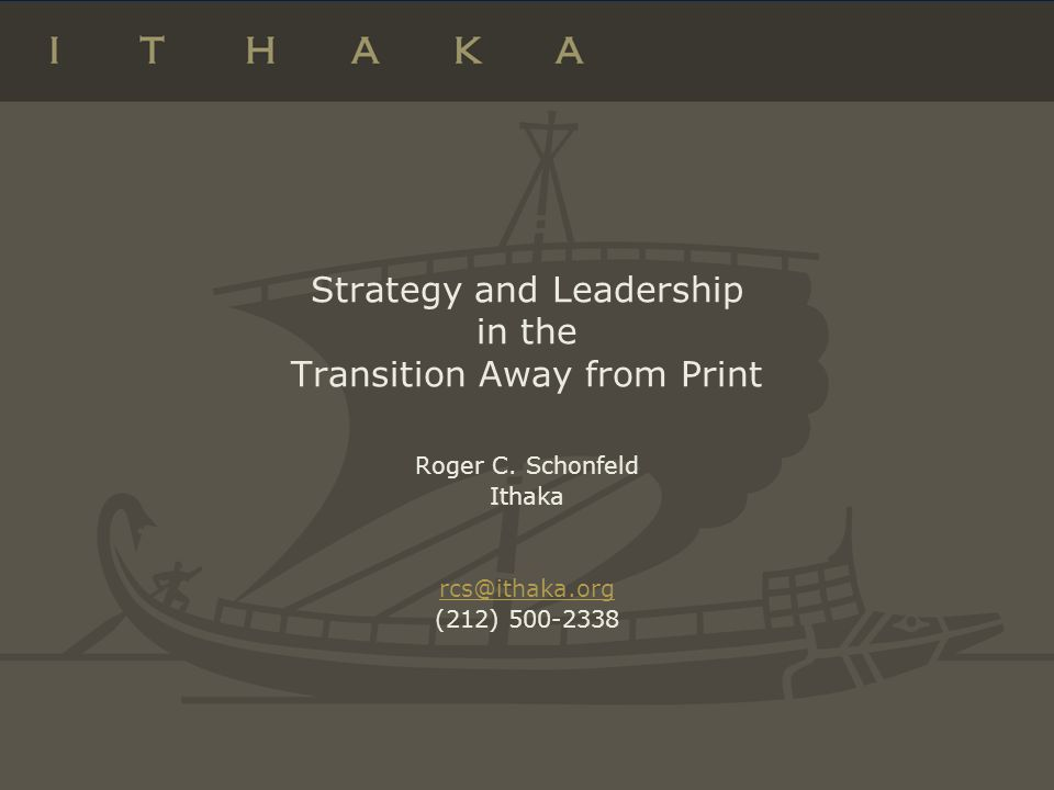 Strategy and Leadership in the Transition Away from Print Roger C. Schonfeld Ithaka rcs@ithaka.org (212) 500-2338