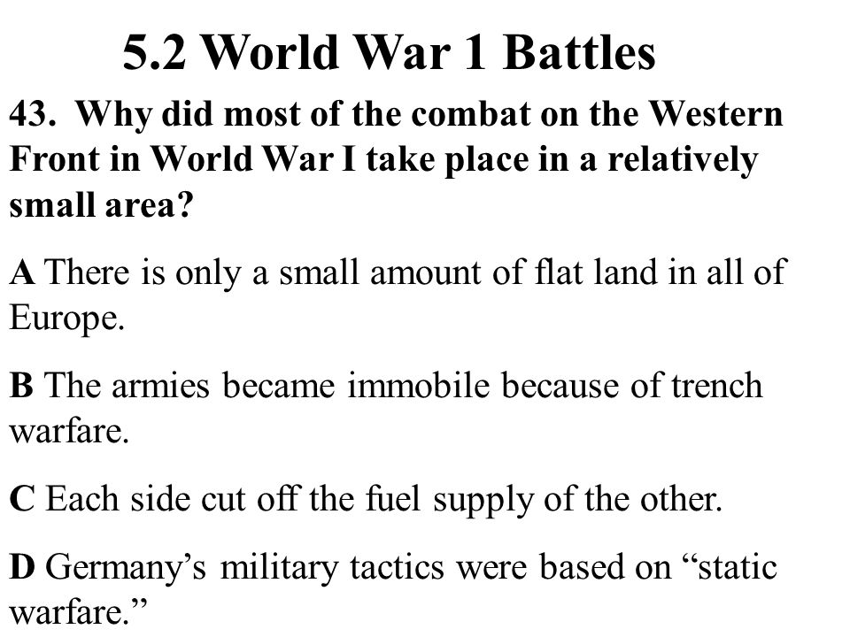 43. Why did most of the combat on the Western Front in World War I take place in a relatively small area? 5.2 World War 1 Battles A There is only a sm