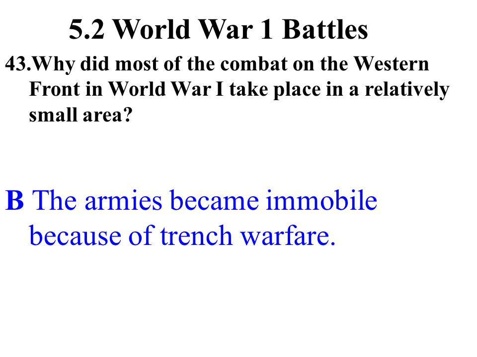 43.Why did most of the combat on the Western Front in World War I take place in a relatively small area? B The armies became immobile because of trenc