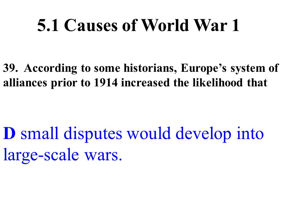 39. According to some historians, Europe's system of alliances prior to 1914 increased the likelihood that D small disputes would develop into large-s