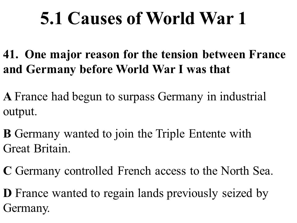 41. One major reason for the tension between France and Germany before World War I was that 5.1 Causes of World War 1 A France had begun to surpass Ge