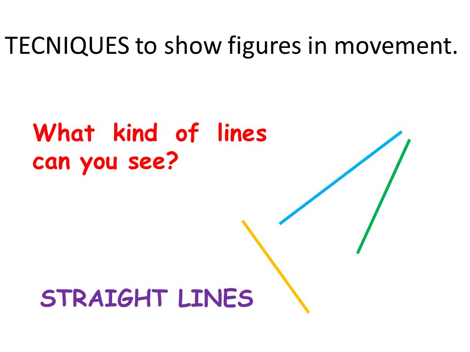TECNIQUES to show figures in movement. What kind of lines can you see STRAIGHT LINES