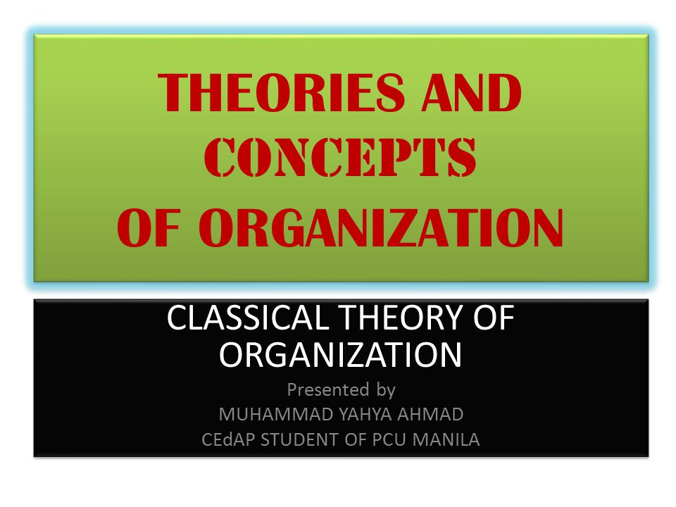 THEORIES AND CONCEPTS OF ORGANIZATION CLASSICAL THEORY OF ORGANIZATION Presented by MUHAMMAD YAHYA AHMAD CEdAP STUDENT OF PCU MANILA CLASSICAL THEORY OF ORGANIZATION Presented by MUHAMMAD YAHYA AHMAD CEdAP STUDENT OF PCU MANILA