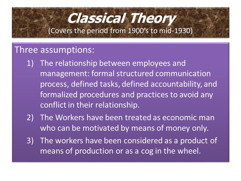 Classical Theory Organizations exist to accomplish production- related and economic goals. There is one best way to organize for production, and that