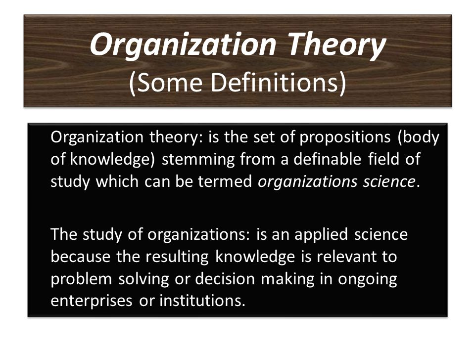 Organization Theory (Some Definitions) A proposition or set of propositions that attempts to explain or predict how groups and individuals behave in d