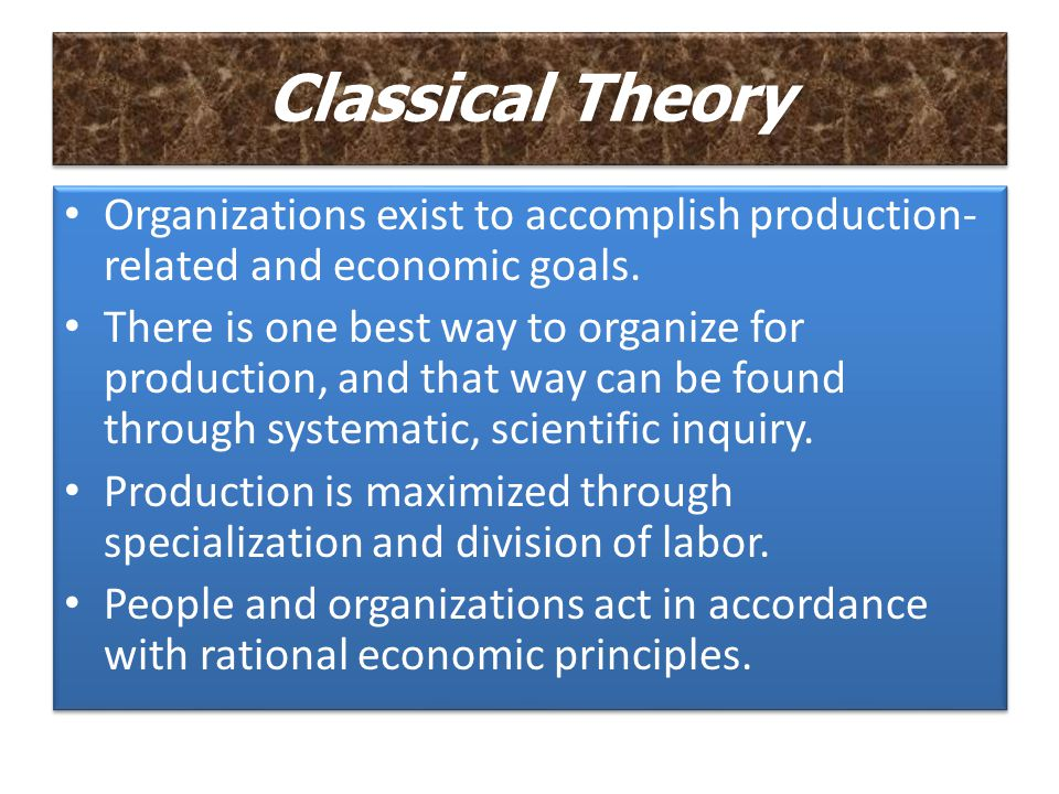 Classical Theory Organizations exist to accomplish production- related and economic goals.