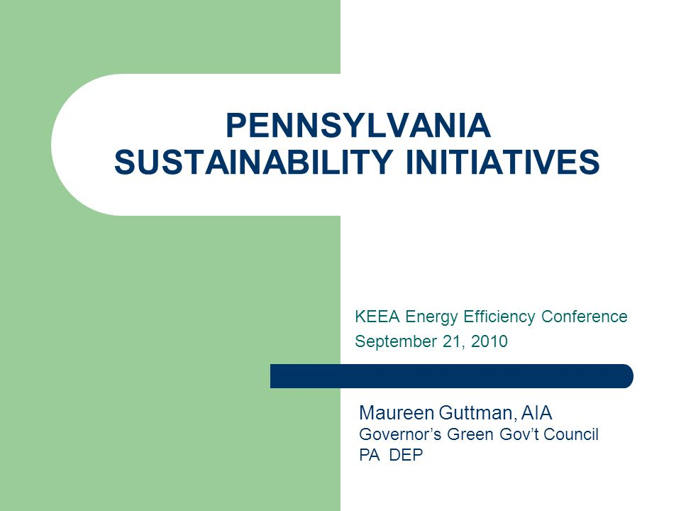 PENNSYLVANIA SUSTAINABILITY INITIATIVES KEEA Energy Efficiency Conference September 21, 2010 Maureen Guttman, AIA Governor's Green Gov't Council PA DE