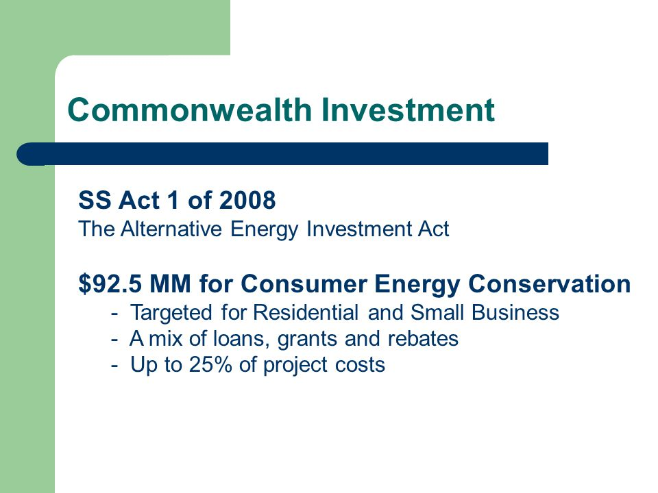 Commonwealth Investment SS Act 1 of 2008 The Alternative Energy Investment Act $92.5 MM for Consumer Energy Conservation - Targeted for Residential an