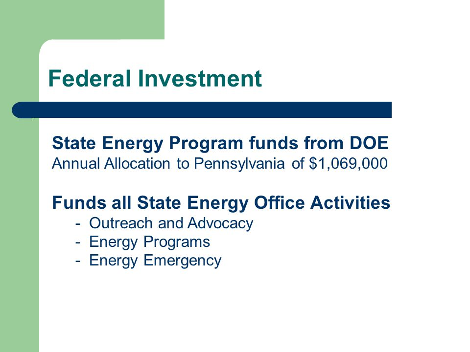 Federal Investment State Energy Program funds from DOE Annual Allocation to Pennsylvania of $1,069,000 Funds all State Energy Office Activities - Outr