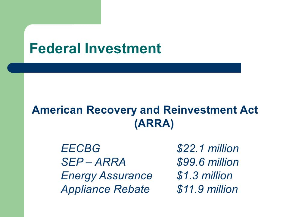 Federal Investment American Recovery and Reinvestment Act (ARRA) EECBG$22.1 million SEP – ARRA$99.6 million Energy Assurance$1.3 million Appliance Reb