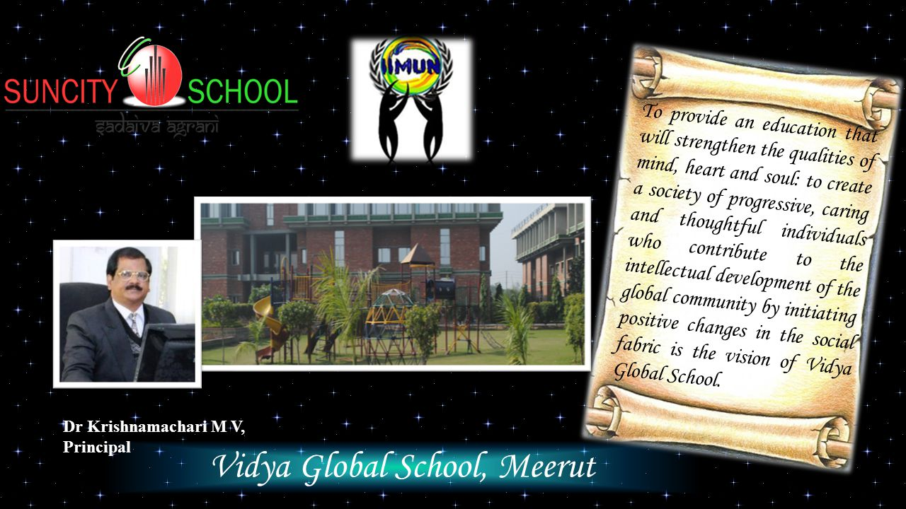Vidya Global School, Meerut Dr Krishnamachari M V, Principal To provide an education that will strengthen the qualities of mind, heart and soul: to create a society of progressive, caring and thoughtful individuals who contribute to the intellectual development of the global community by initiating positive changes in the social fabric is the vision of Vidya Global School.