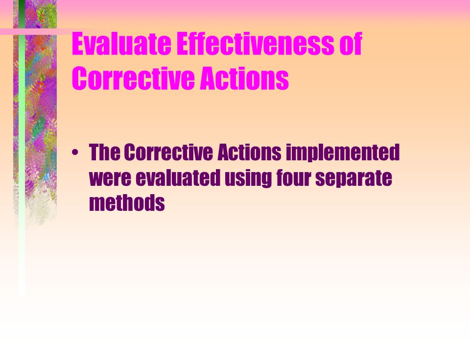 Evaluate Effectiveness of Corrective Actions The Corrective Actions implemented were evaluated using four separate methods
