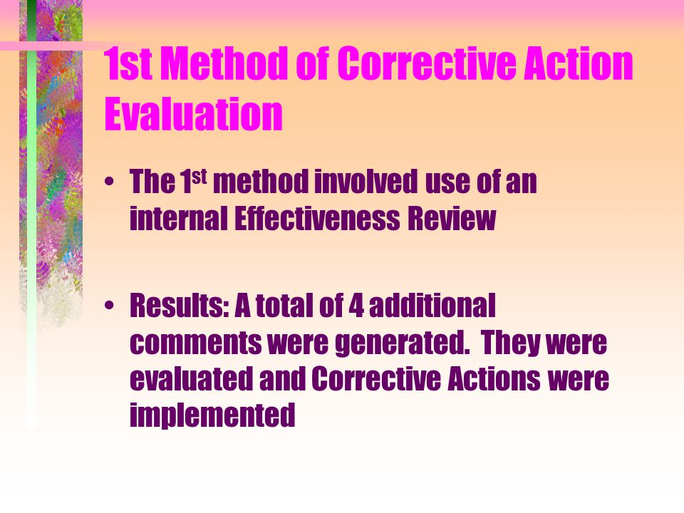 1st Method of Corrective Action Evaluation The 1 st method involved use of an internal Effectiveness Review Results: A total of 4 additional comments were generated.