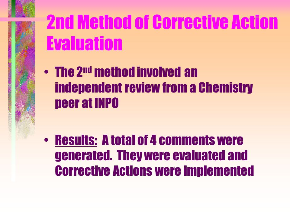2nd Method of Corrective Action Evaluation The 2 nd method involved an independent review from a Chemistry peer at INPO Results: A total of 4 comments