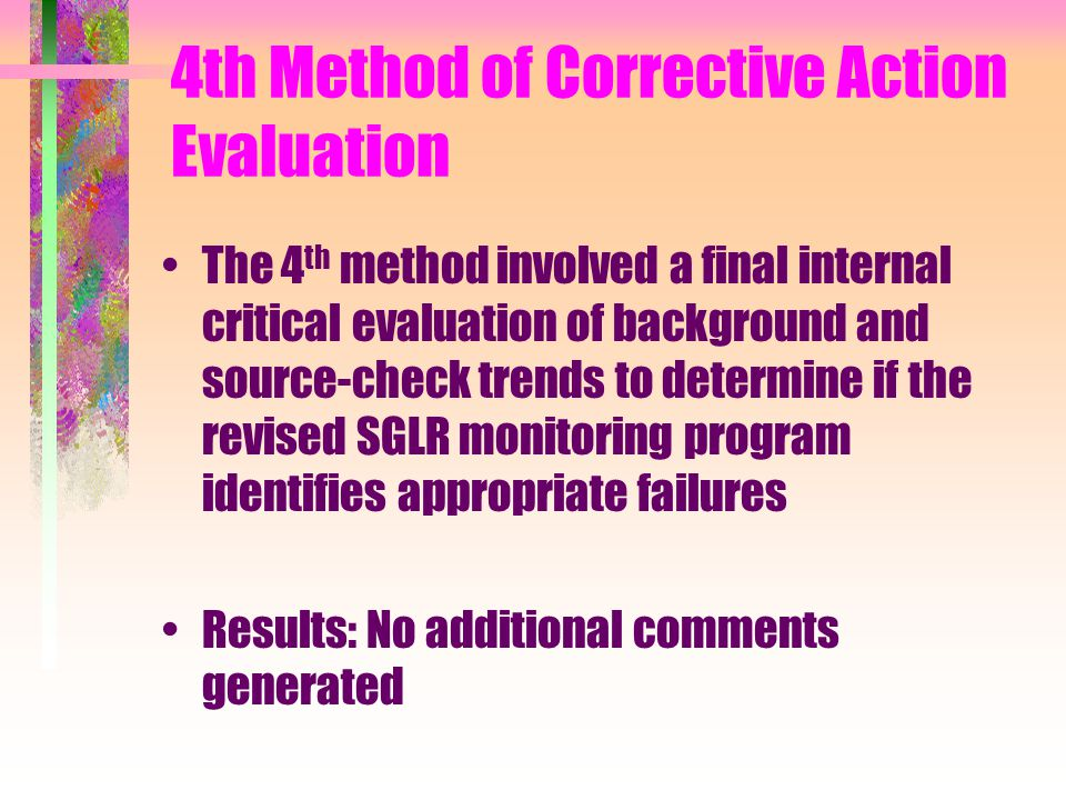 4th Method of Corrective Action Evaluation The 4 th method involved a final internal critical evaluation of background and source-check trends to determine if the revised SGLR monitoring program identifies appropriate failures Results: No additional comments generated