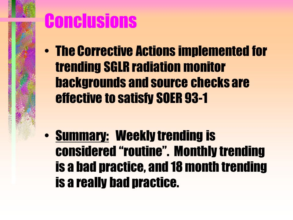 Conclusions The Corrective Actions implemented for trending SGLR radiation monitor backgrounds and source checks are effective to satisfy SOER 93-1 Su