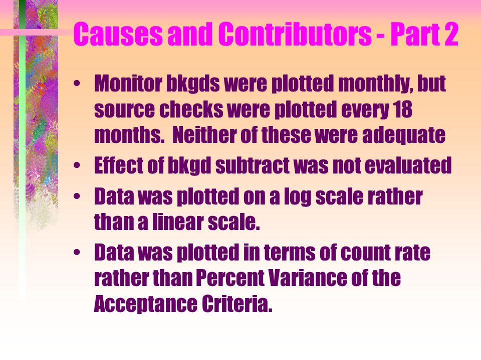 Causes and Contributors - Part 2 Monitor bkgds were plotted monthly, but source checks were plotted every 18 months.
