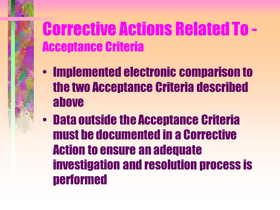 Corrective Actions Related To - Acceptance Criteria Implemented electronic comparison to the two Acceptance Criteria described above Data outside the Acceptance Criteria must be documented in a Corrective Action to ensure an adequate investigation and resolution process is performed