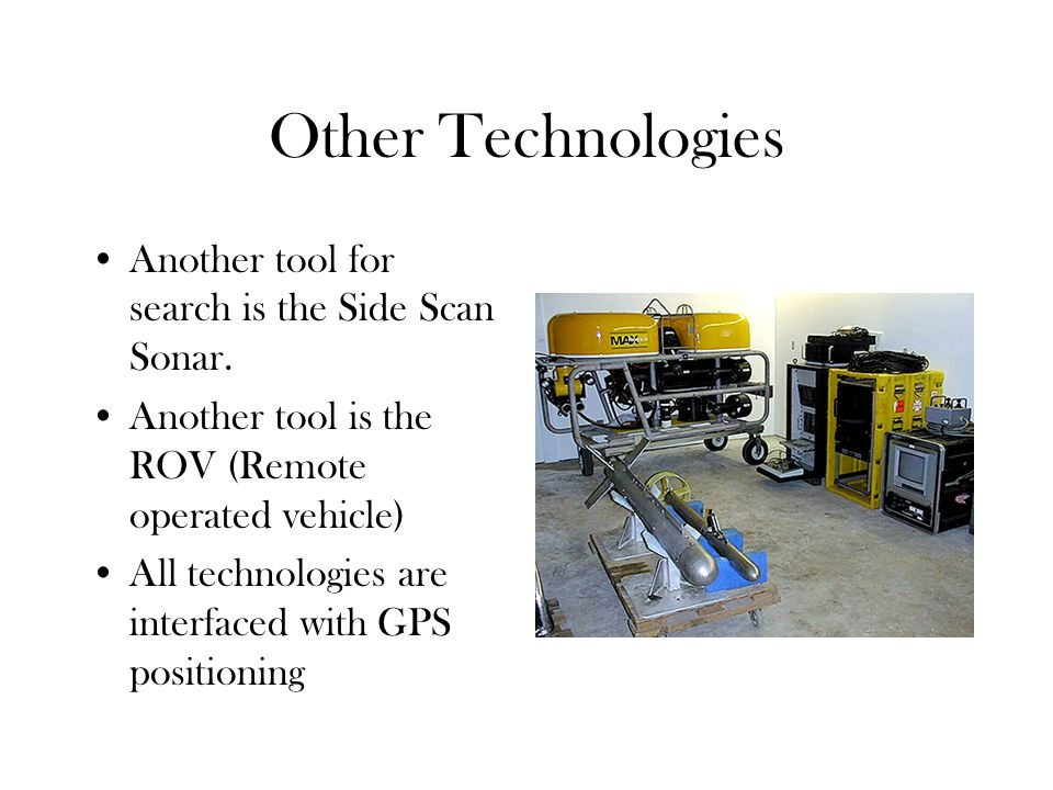 Other Technologies Another tool for search is the Side Scan Sonar. Another tool is the ROV (Remote operated vehicle) All technologies are interfaced w