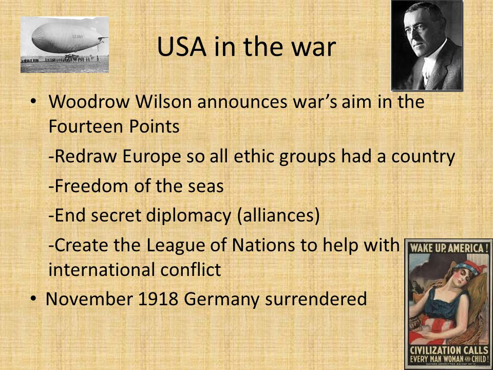 USA in the war Woodrow Wilson announces war's aim in the Fourteen Points -Redraw Europe so all ethic groups had a country -Freedom of the seas -End secret diplomacy (alliances) -Create the League of Nations to help with international conflict November 1918 Germany surrendered
