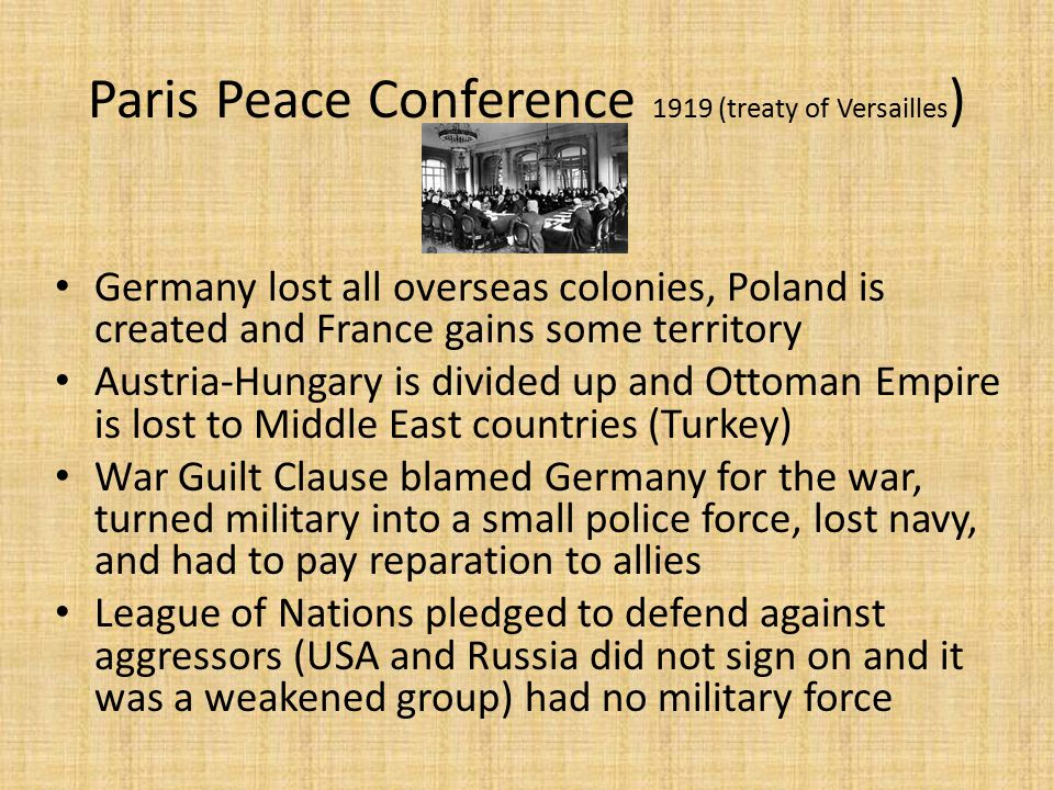 Paris Peace Conference 1919 (treaty of Versailles ) Germany lost all overseas colonies, Poland is created and France gains some territory Austria-Hungary is divided up and Ottoman Empire is lost to Middle East countries (Turkey) War Guilt Clause blamed Germany for the war, turned military into a small police force, lost navy, and had to pay reparation to allies League of Nations pledged to defend against aggressors (USA and Russia did not sign on and it was a weakened group) had no military force