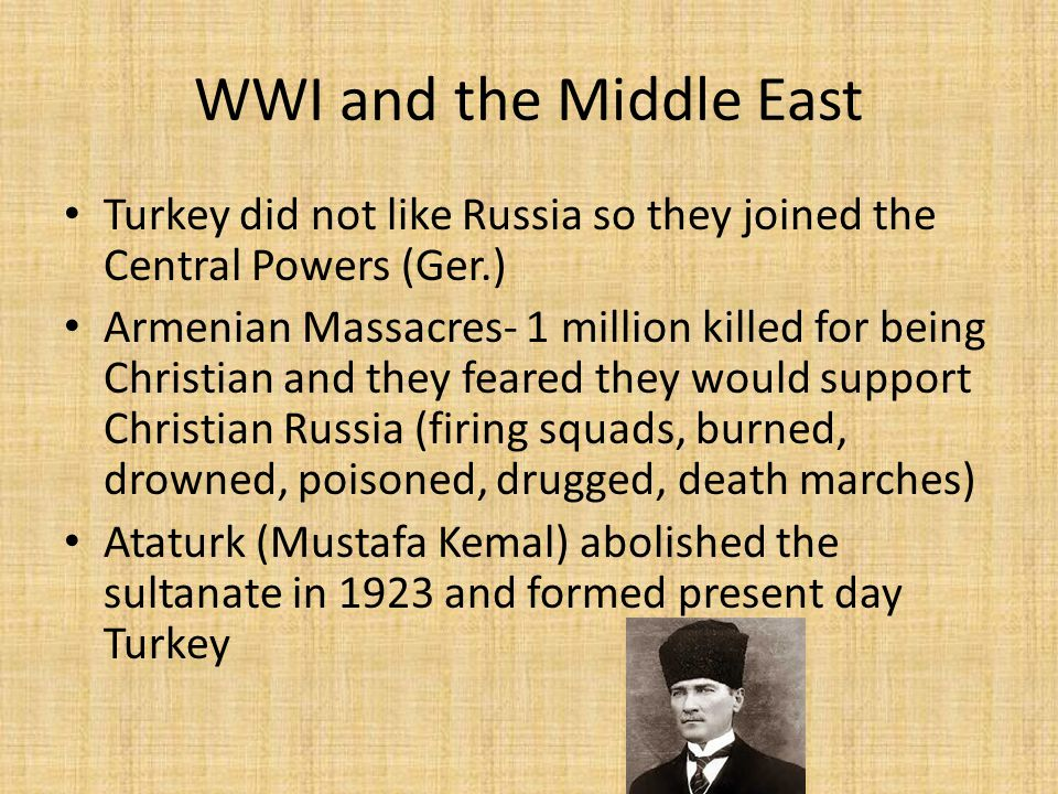 WWI and the Middle East Turkey did not like Russia so they joined the Central Powers (Ger.) Armenian Massacres- 1 million killed for being Christian and they feared they would support Christian Russia (firing squads, burned, drowned, poisoned, drugged, death marches) Ataturk (Mustafa Kemal) abolished the sultanate in 1923 and formed present day Turkey