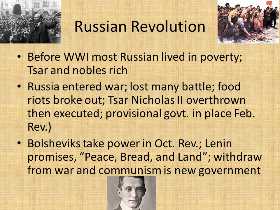 Russian Revolution Before WWI most Russian lived in poverty; Tsar and nobles rich Russia entered war; lost many battle; food riots broke out; Tsar Nicholas II overthrown then executed; provisional govt.