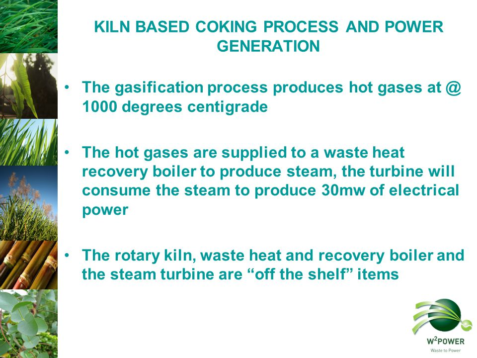 KILN BASED COKING PROCESS AND POWER GENERATION The gasification process produces hot gases at @ 1000 degrees centigrade The hot gases are supplied to a waste heat recovery boiler to produce steam, the turbine will consume the steam to produce 30mw of electrical power The rotary kiln, waste heat and recovery boiler and the steam turbine are off the shelf items