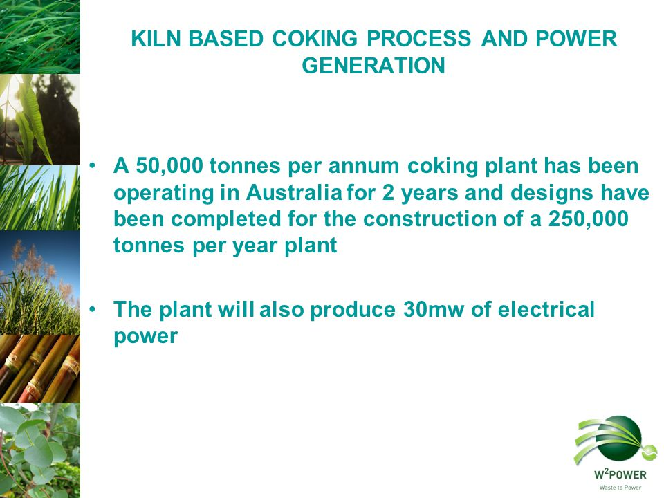 KILN BASED COKING PROCESS AND POWER GENERATION A 50,000 tonnes per annum coking plant has been operating in Australia for 2 years and designs have been completed for the construction of a 250,000 tonnes per year plant The plant will also produce 30mw of electrical power