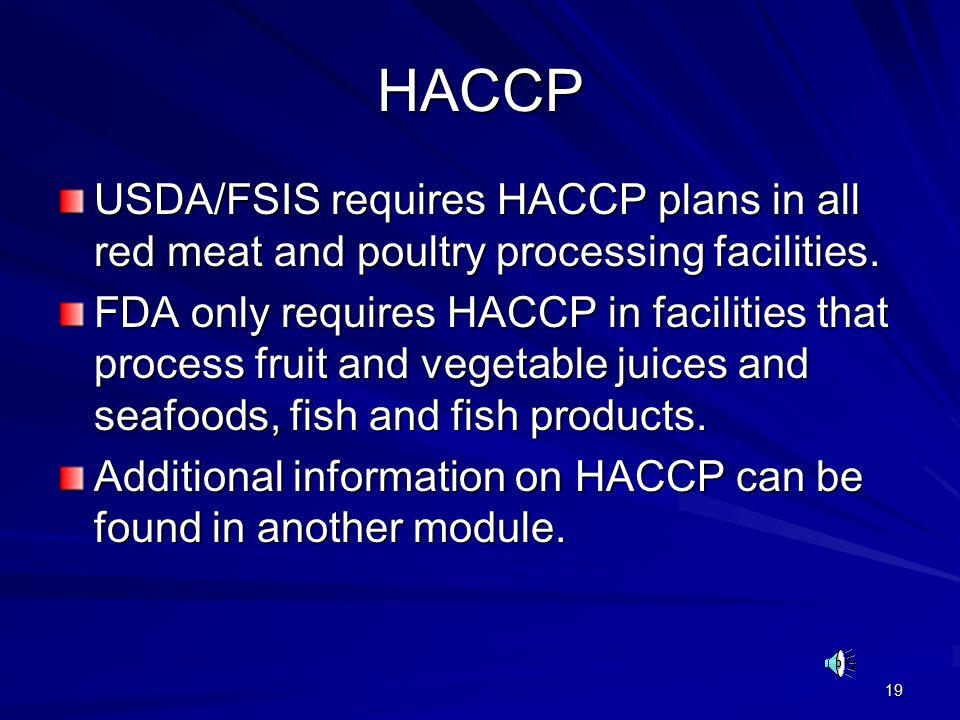 19 HACCP USDA/FSIS requires HACCP plans in all red meat and poultry processing facilities.