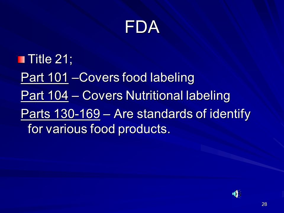 28 FDA Title 21; Part 101 –Covers food labeling Part 101 –Covers food labeling Part 104 – Covers Nutritional labeling Part 104 – Covers Nutritional labeling Parts 130-169 – Are standards of identify for various food products.