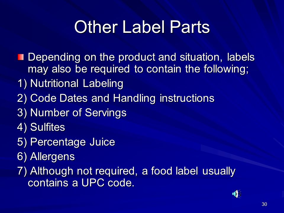 30 Other Label Parts Depending on the product and situation, labels may also be required to contain the following; 1) Nutritional Labeling 2) Code Dates and Handling instructions 3) Number of Servings 4) Sulfites 5) Percentage Juice 6) Allergens 7) Although not required, a food label usually contains a UPC code.
