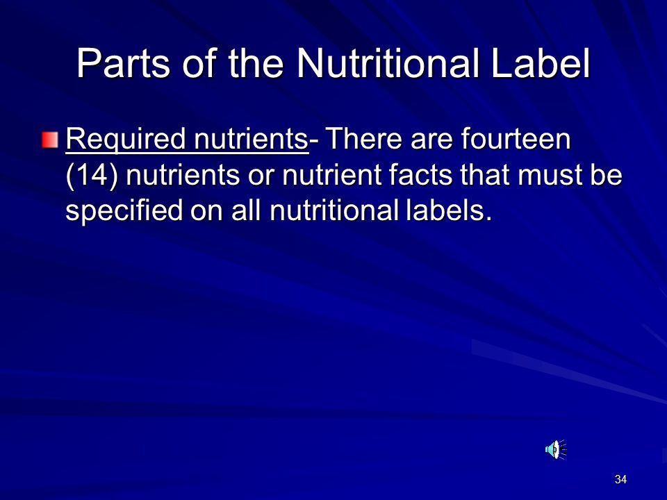 34 Parts of the Nutritional Label Required nutrients- There are fourteen (14) nutrients or nutrient facts that must be specified on all nutritional labels.